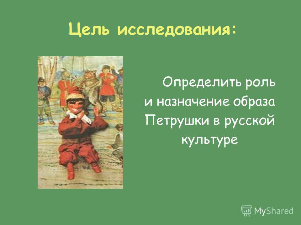 Цель исследования: Определить роль и назначение образа Петрушки в русской культуре