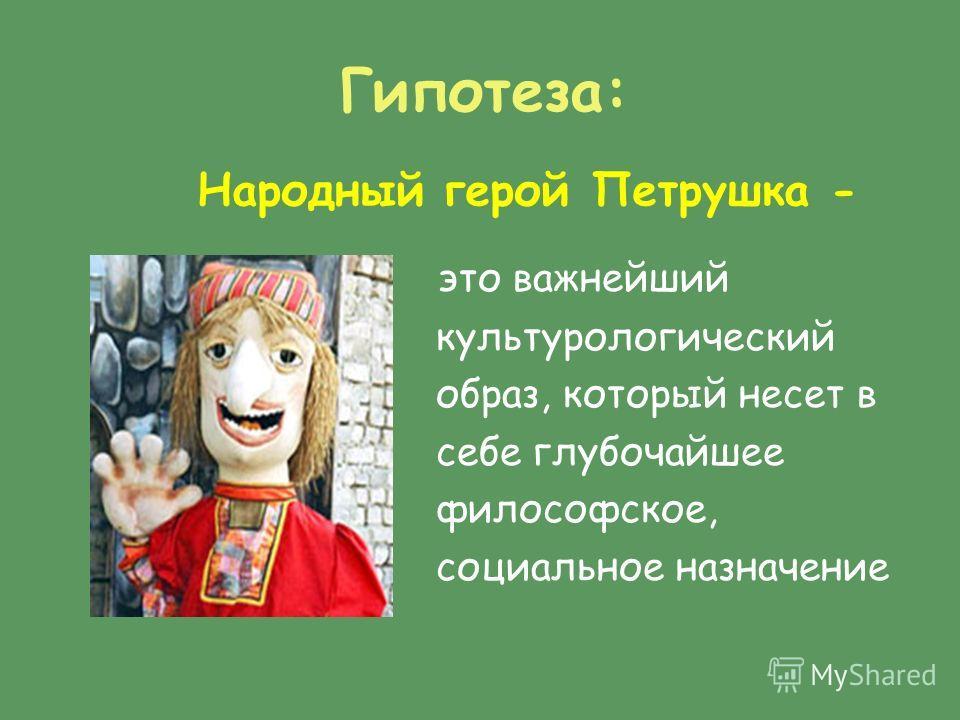 Гипотеза: это важнейший культурологический образ, который несет в себе глубочайшее философское, социальное назначение Народный герой Петрушка -