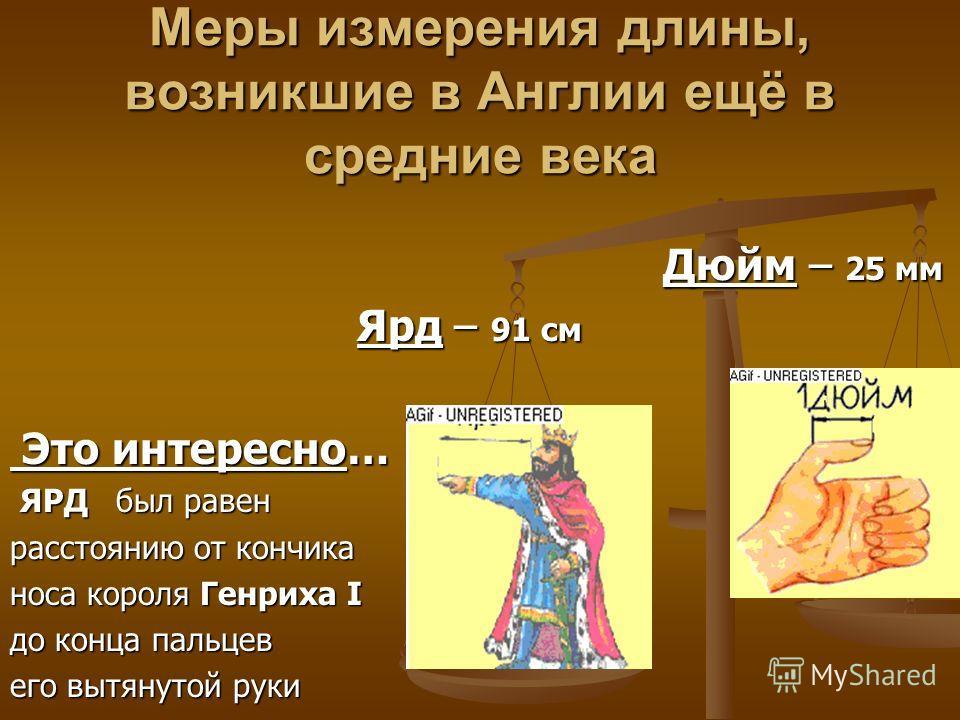 Меры измерения длины, возникшие в Англии ещё в средние века Дюйм – 25 мм Ярд – 91 см Это интересно… ЯРД был равен расстоянию от кончика носа короля Генриха I до конца пальцев его вытянутой руки