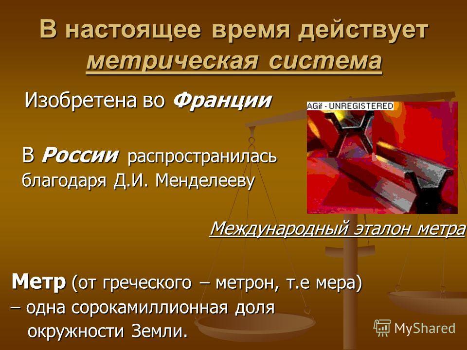 В настоящее время действует метрическая система Изобретена во Франции Изобретена во Франции В России распространилась В России распространилась благодаря Д.И. Менделееву благодаря Д.И. Менделееву Международный эталон метра Международный эталон метра