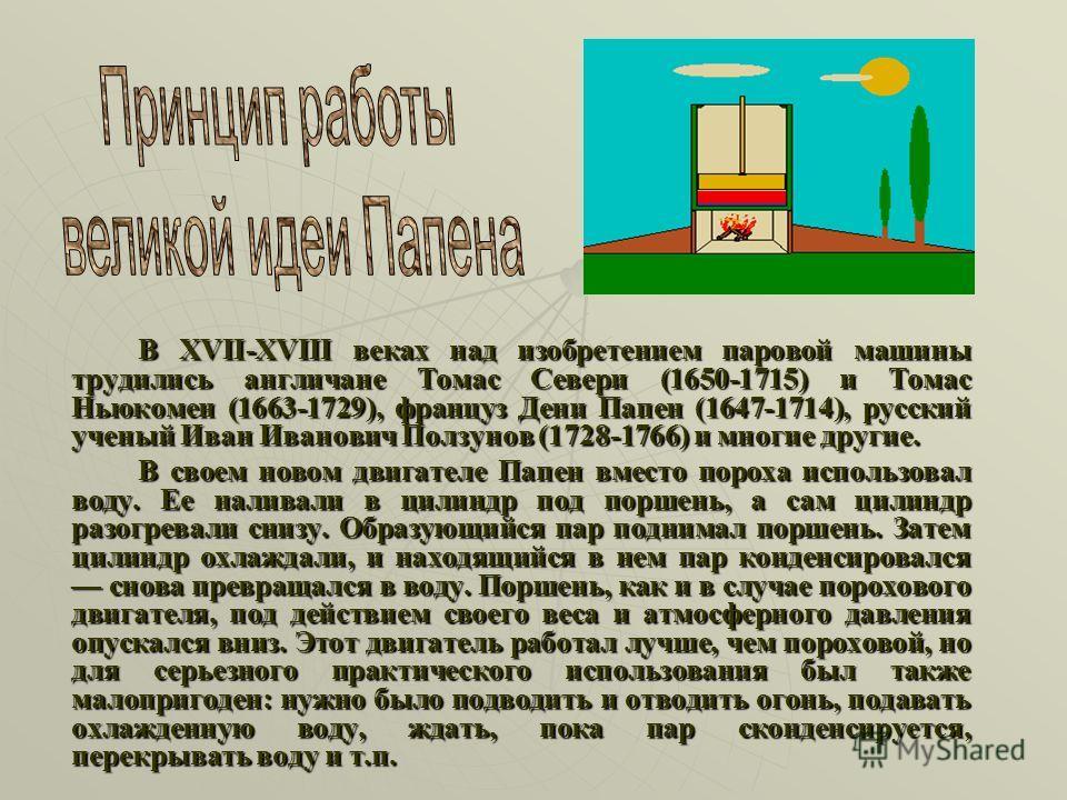 В XVII-XVIII веках над изобретением паровой машины трудились англичане Томас Севери (1650-1715) и Томас Ньюкомен (1663-1729), француз Дени Папен (1647-1714), русский ученый Иван Иванович Ползунов (1728-1766) и многие другие. В своем новом двигателе П
