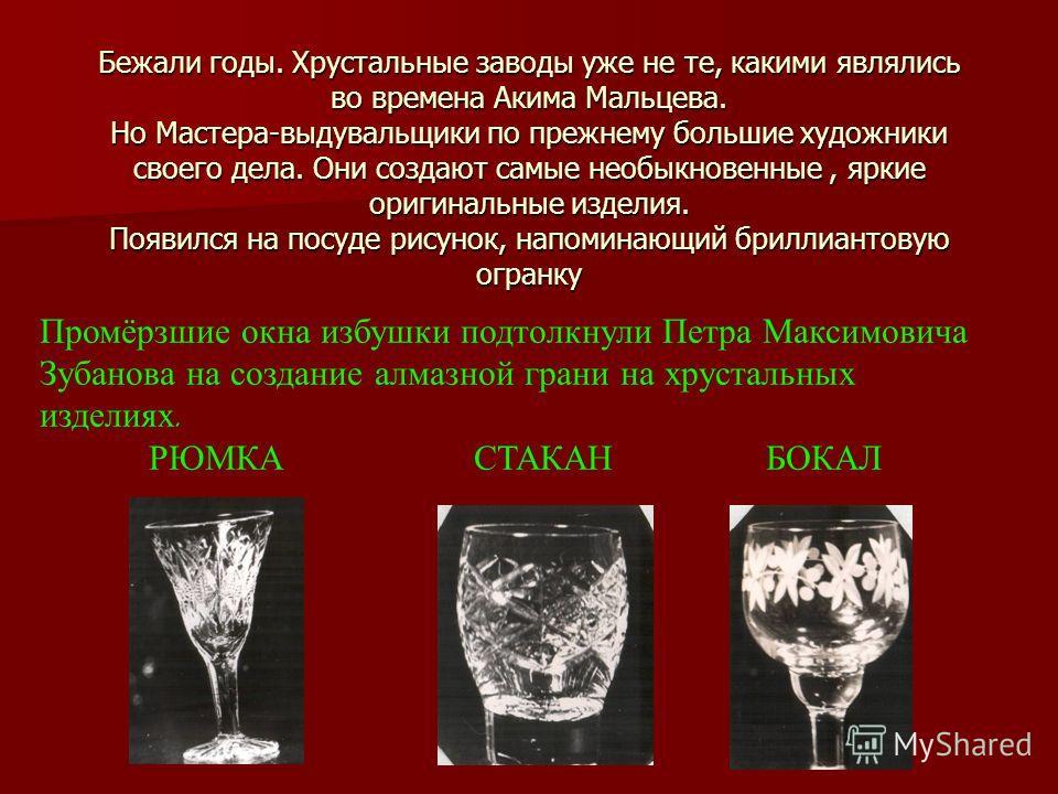 Бежали годы. Хрустальные заводы уже не те, какими являлись во времена Акима Мальцева. Но Мастера-выдувальщики по прежнему большие художники своего дела. Они создают самые необыкновенные, яркие оригинальные изделия. Появился на посуде рисунок, напомин