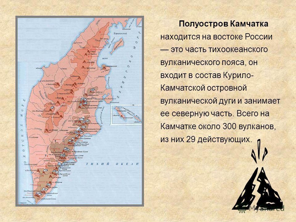 Полуостров Камчатка находится на востоке России это часть тихоокеанского вулканического пояса, он входит в состав Курило- Камчатской островной вулканической дуги и занимает ее северную часть. Всего на Камчатке около 300 вулканов, из них 29 действующи