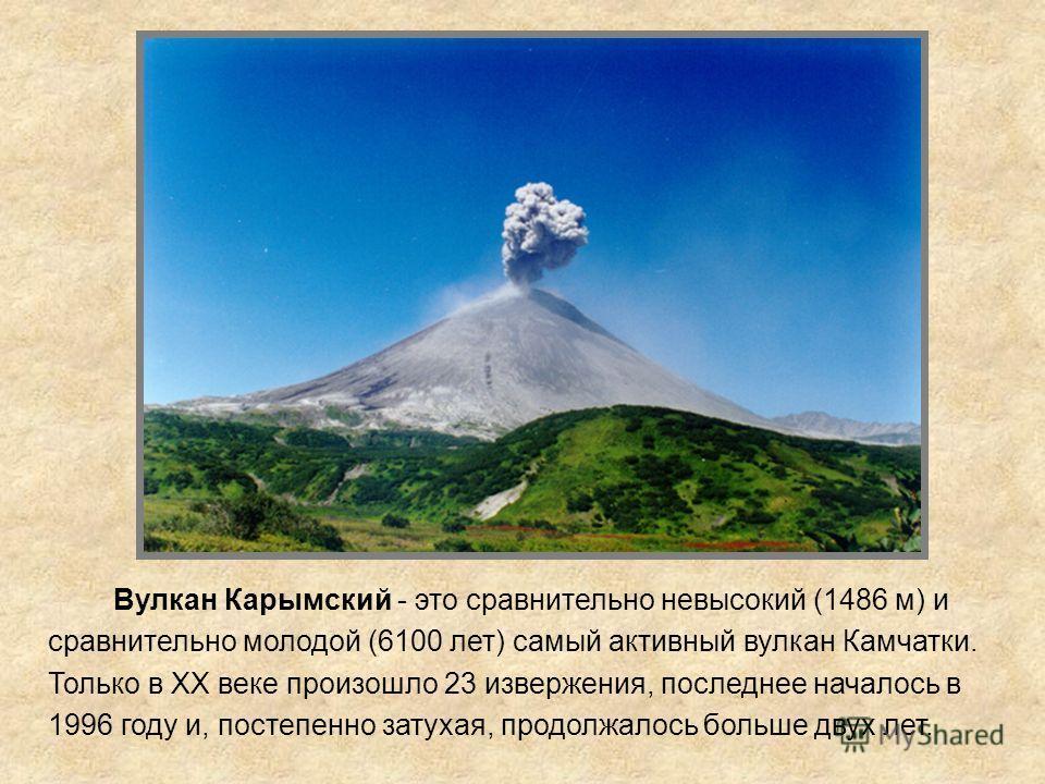 Вулкан Карымский Вулкан Карымский - это сравнительно невысокий (1486 м) и сравнительно молодой (6100 лет) самый активный вулкан Камчатки. Только в XX веке произошло 23 извержения, последнее началось в 1996 году и, постепенно затухая, продолжалось бол
