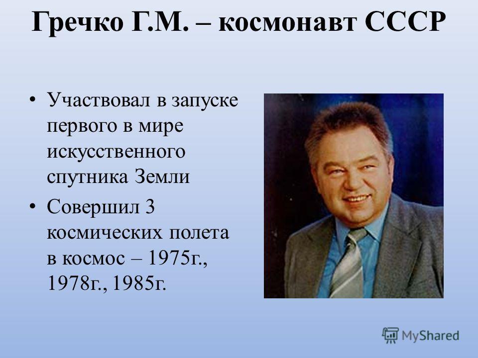 Гречко Г.М. – космонавт СССР Участвовал в запуске первого в мире искусственного спутника Земли Совершил 3 космических полета в космос – 1975г., 1978г., 1985г.