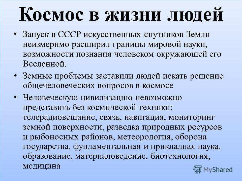 Космос в жизни людей Запуск в СССР искусственных спутников Земли неизмеримо расширил границы мировой науки, возможности познания человеком окружающей его Вселенной. Земные проблемы заставили людей искать решение общечеловеческих вопросов в космосе Че
