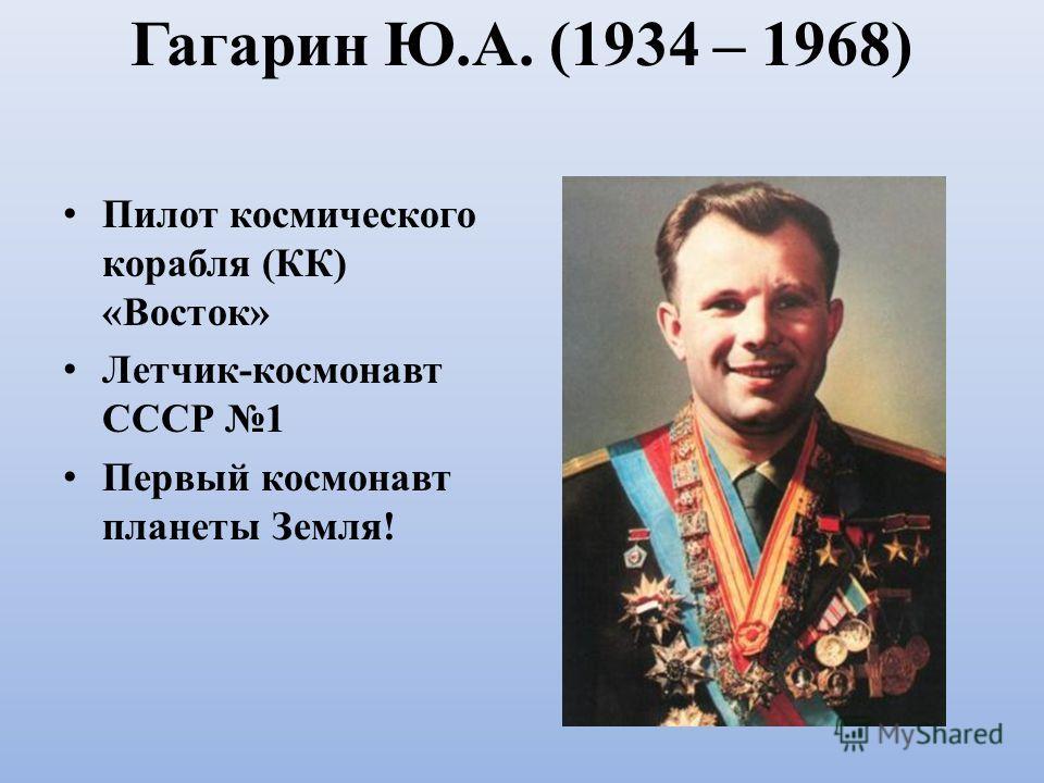 Гагарин Ю.А. (1934 – 1968) Пилот космического корабля (КК) «Восток» Летчик-космонавт СССР 1 Первый космонавт планеты Земля!