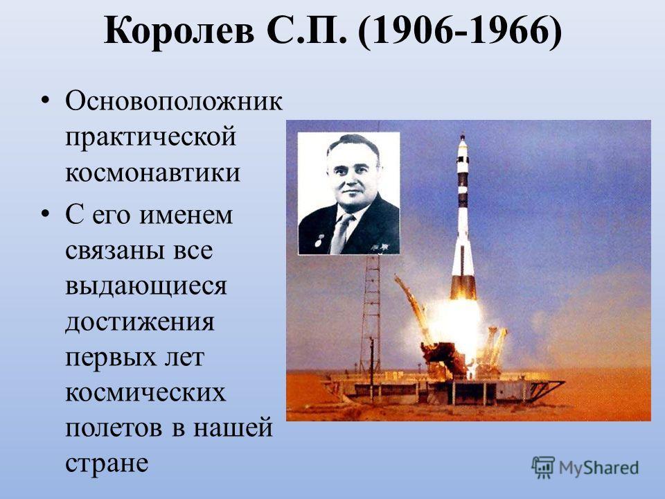 Королев С.П. (1906-1966) Основоположник практической космонавтики С его именем связаны все выдающиеся достижения первых лет космических полетов в нашей стране