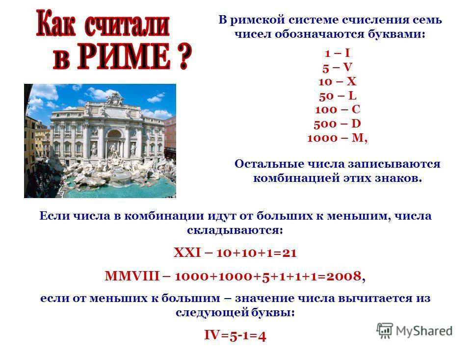 В римской системе счисления семь чисел обозначаются буквами: 1 – I 5 – V 10 – X 50 – L 100 – C 500 – D 1000 – M, Остальные числа записываются комбинацией этих знаков. Если числа в комбинации идут от больших к меньшим, числа складываются: XXI – 10+10+