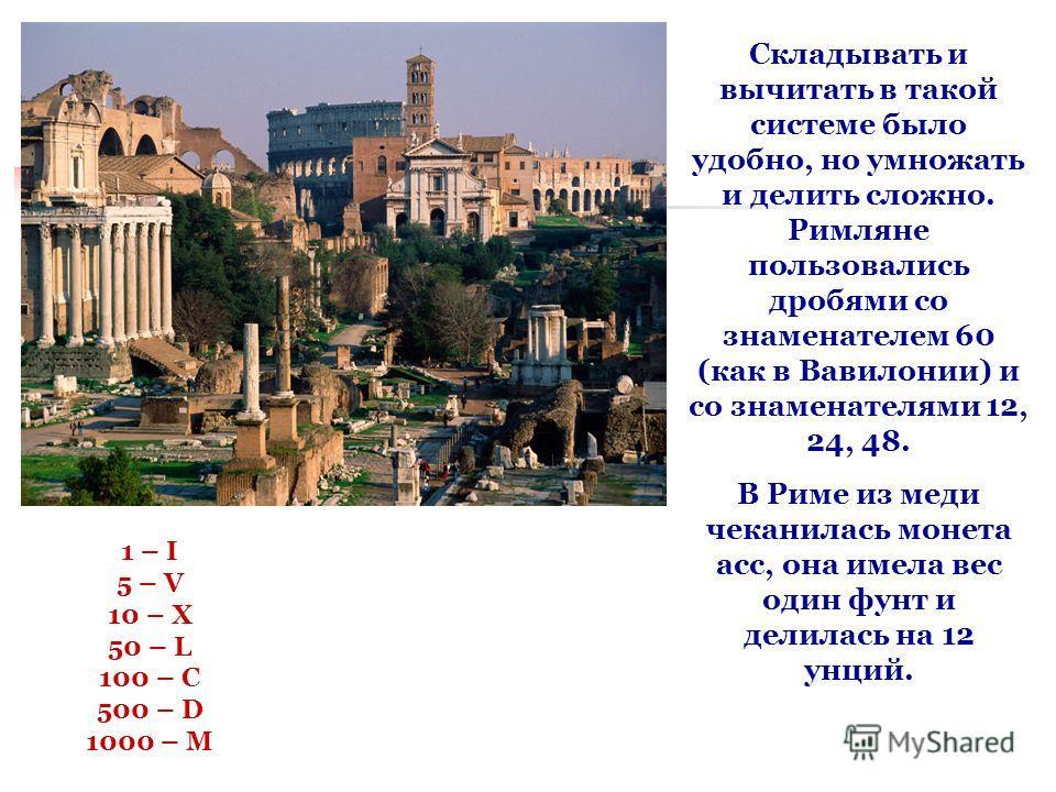 Складывать и вычитать в такой системе было удобно, но умножать и делить сложно. Римляне пользовались дробями со знаменателем 60 (как в Вавилонии) и со знаменателями 12, 24, 48. В Риме из меди чеканилась монета асс, она имела вес один фунт и делилась