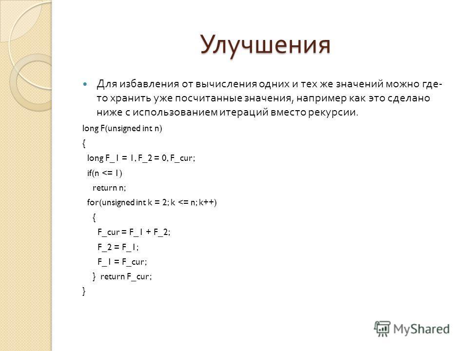 Улучшения Для избавления от вычисления одних и тех же значений можно где - то хранить уже посчитанные значения, например как это сделано ниже с использованием итераций вместо рекурсии. long F(unsigned int n) { long F_1 = 1, F_2 = 0, F_cur; if(n
