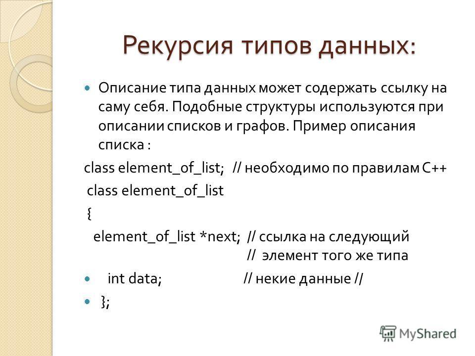 Рекурсия типов данных : Описание типа данных может содержать ссылку на саму себя. Подобные структуры используются при описании списков и графов. Пример описания списка : class element_of_list; // необходимо по правилам C++ class element_of_list { ele