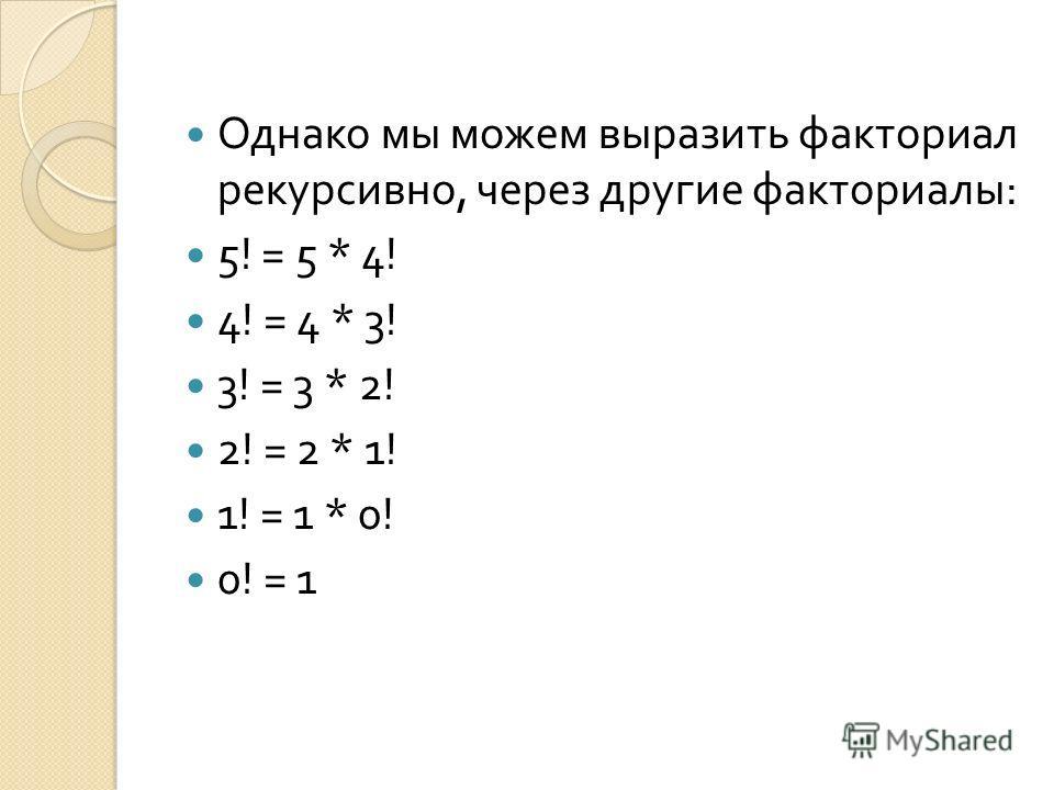 Однако мы можем выразить факториал рекурсивно, через другие факториалы : 5! = 5 * 4! 4! = 4 * 3! 3! = 3 * 2! 2! = 2 * 1! 1! = 1 * 0! 0! = 1