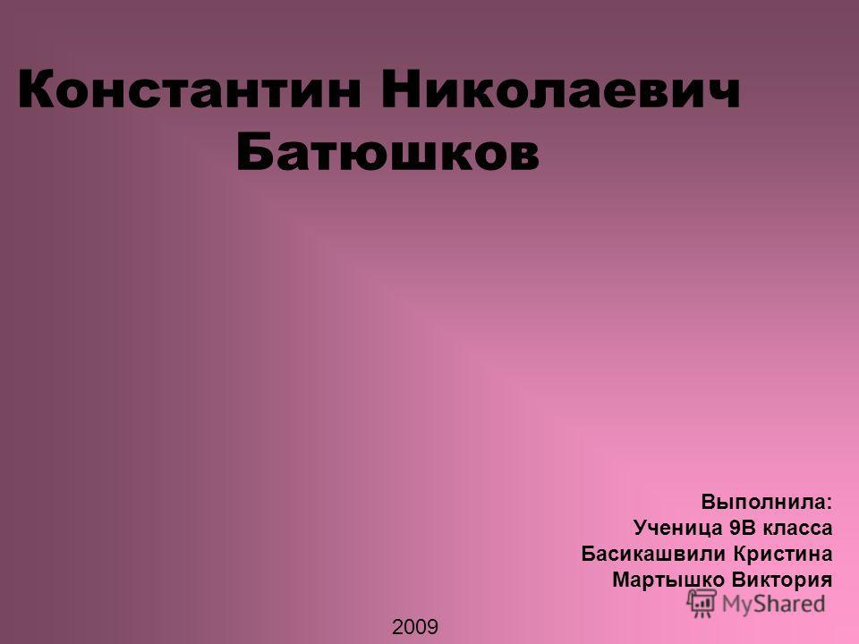 Константин Николаевич Батюшков Выполнила: Ученица 9В класса Басикашвили Кристина Мартышко Виктория 2009