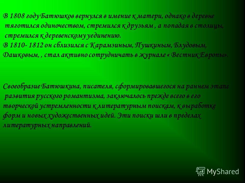 В 1808 году Батюшков вернулся в имение к матери, однако в деревне тяготился одиночеством, стремился к друзьям, а попадая в столицы, стремился к деревенскому уединению. В 1810- 1812 он сблизился с Карамзиным, Пушкиным, Блудовым, Дашковым,, стал активн