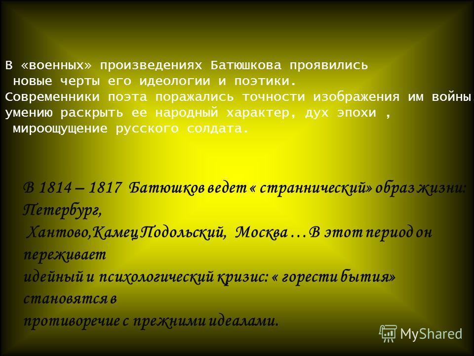 В «военных» произведениях Батюшкова проявились новые черты его идеологии и поэтики. Современники поэта поражались точности изображения им войны, умению раскрыть ее народный характер, дух эпохи, мироощущение русского солдата. В 1814 – 1817 Батюшков ве