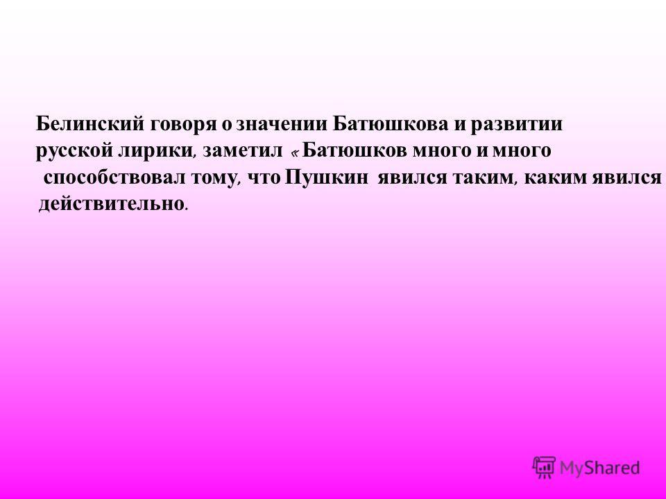 Белинский говоря о значении Батюшкова и развитии русской лирики, заметил « Батюшков много и много способствовал тому, что Пушкин явился таким, каким явился действительно.