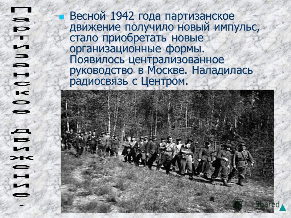 Весной 1942 года партизанское движение получило новый импульс, стало приобретать новые организационные формы. Появилось централизованное руководство в Москве. Наладилась радиосвязь с Центром. Весной 1942 года партизанское движение получило новый импу