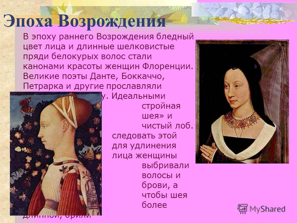 Эпоха Возрождения В эпоху раннего Возрождения бледный цвет лица и длинные шелковистые пряди белокурых волос стали канонами красоты женщин Флоренции. Великие поэты Данте, Боккаччо, Петрарка и другие прославляли белоснежную кожу. Идеальными считались с