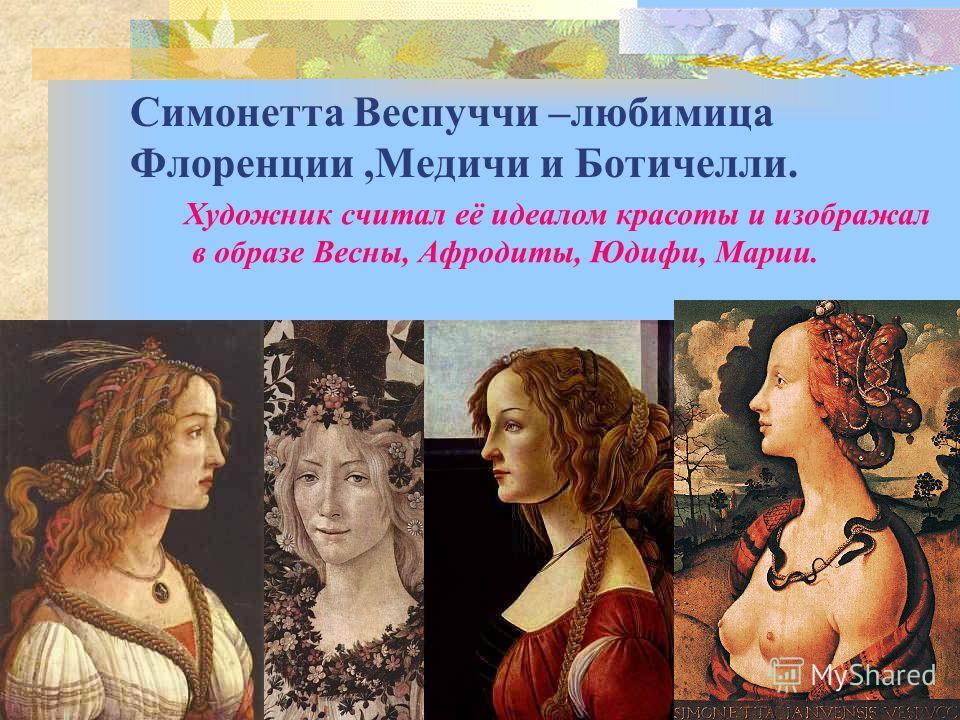 Симонетта Веспуччи –любимица Флоренции,Медичи и Ботичелли. Художник считал её идеалом красоты и изображал в образе Весны, Афродиты, Юдифи, Марии.