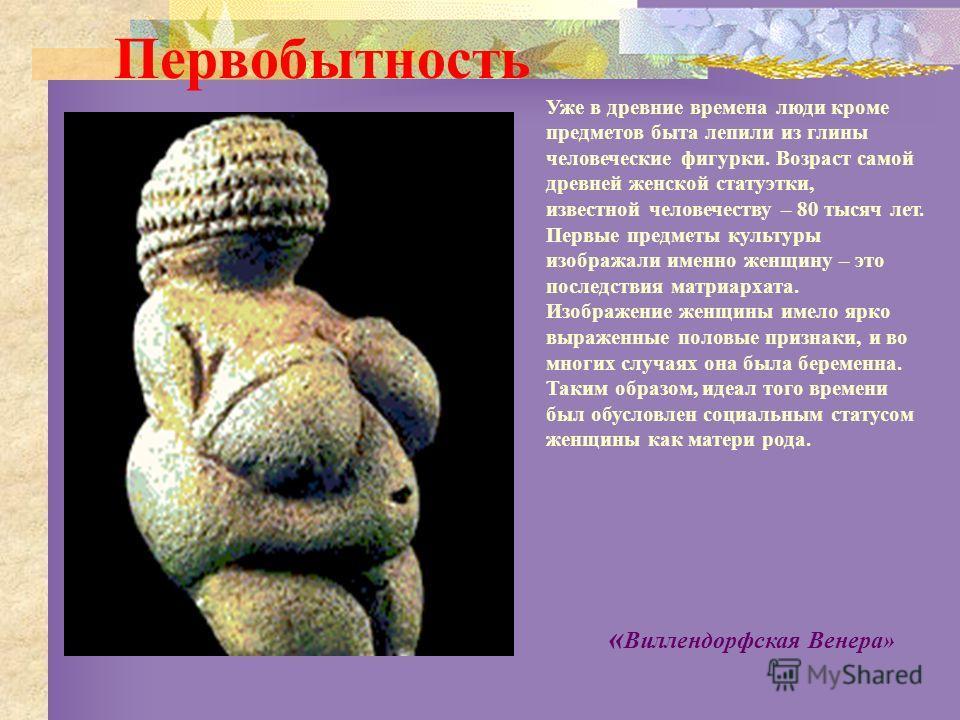 Уже в древние времена люди кроме предметов быта лепили из глины человеческие фигурки. Возраст самой древней женской статуэтки, известной человечеству – 80 тысяч лет. Первые предметы культуры изображали именно женщину – это последствия матриархата. Из