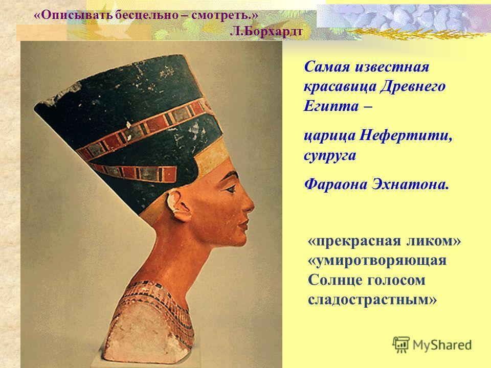 Самая известная красавица Древнего Египта – царица Нефертити, супруга Фараона Эхнатона. «Описывать бесцельно – смотреть.» Л.Борхардт «прекрасная ликом» «умиротворяющая Солнце голосом сладострастным»
