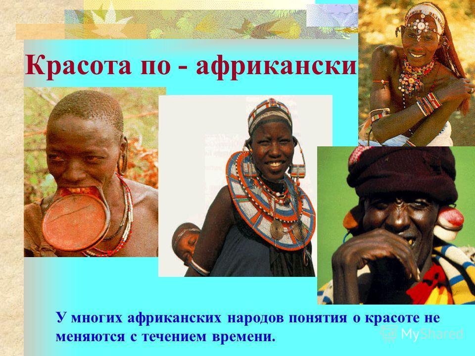 Красота по - африкански У многих африканских народов понятия о красоте не меняются с течением времени.