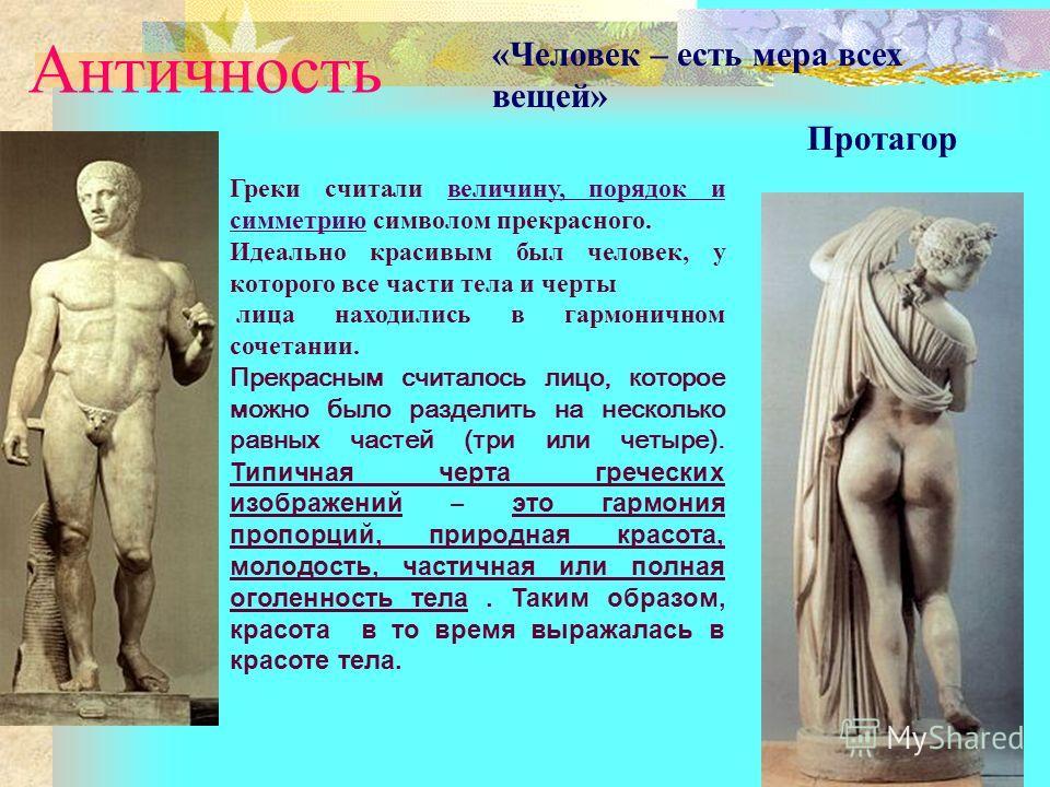 Античность «Человек – есть мера всех вещей» Протагор Греки считали величину, порядок и симметрию символом прекрасного. Идеально красивым был человек, у которого все части тела и черты лица находились в гармоничном сочетании. Прекрасным считалось лицо