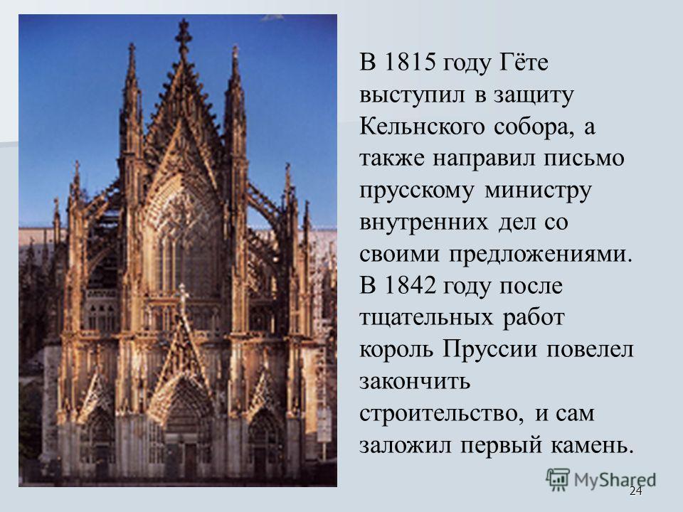 24 В 1815 году Гёте выступил в защиту Кельнского собора, а также направил письмо прусскому министру внутренних дел со своими предложениями. В 1842 году после тщательных работ король Пруссии повелел закончить строительство, и сам заложил первый камень