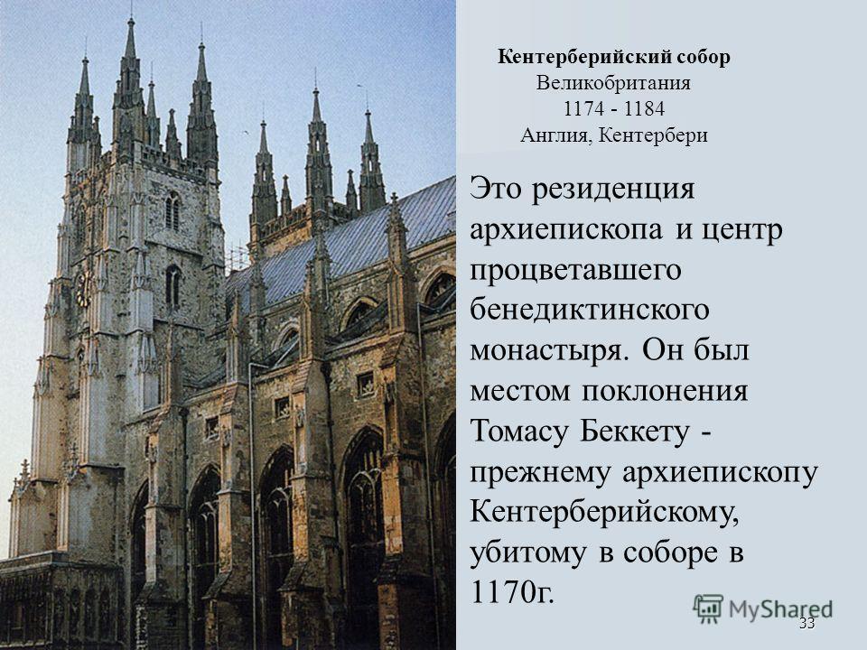 33 Кентерберийский собор Великобритания 1174 - 1184 Англия, Кентербери Это резиденция архиепископа и центр процветавшего бенедиктинского монастыря. Он был местом поклонения Томасу Беккету - прежнему архиепископу Кентерберийскому, убитому в соборе в 1