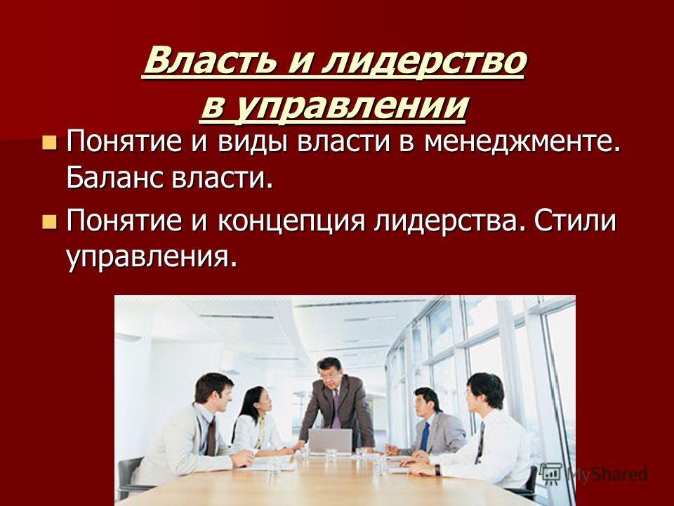 Власть и лидерство в управлении Понятие и виды власти в менеджменте. Баланс власти. Понятие и виды власти в менеджменте. Баланс власти. Понятие и концепция лидерства. Стили управления. Понятие и концепция лидерства. Стили управления.