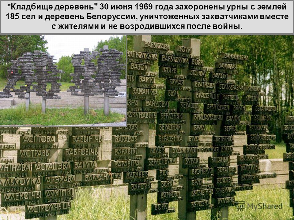 Кладбище деревень 30 июня 1969 года захоронены урны с землей 185 сел и деревень Белоруссии, уничтоженных захватчиками вместе с жителями и не возродившихся после войны.