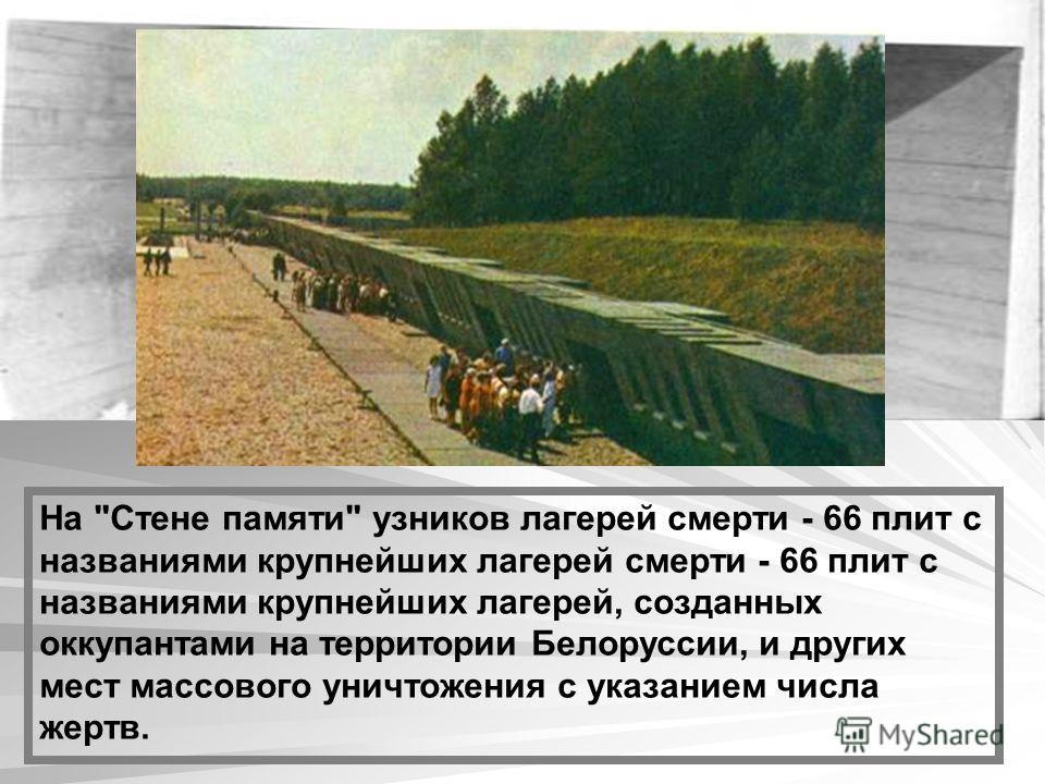 На Стене памяти узников лагерей смерти - 66 плит с названиями крупнейших лагерей смерти - 66 плит с названиями крупнейших лагерей, созданных оккупантами на территории Белоруссии, и других мест массового уничтожения с указанием числа жертв.