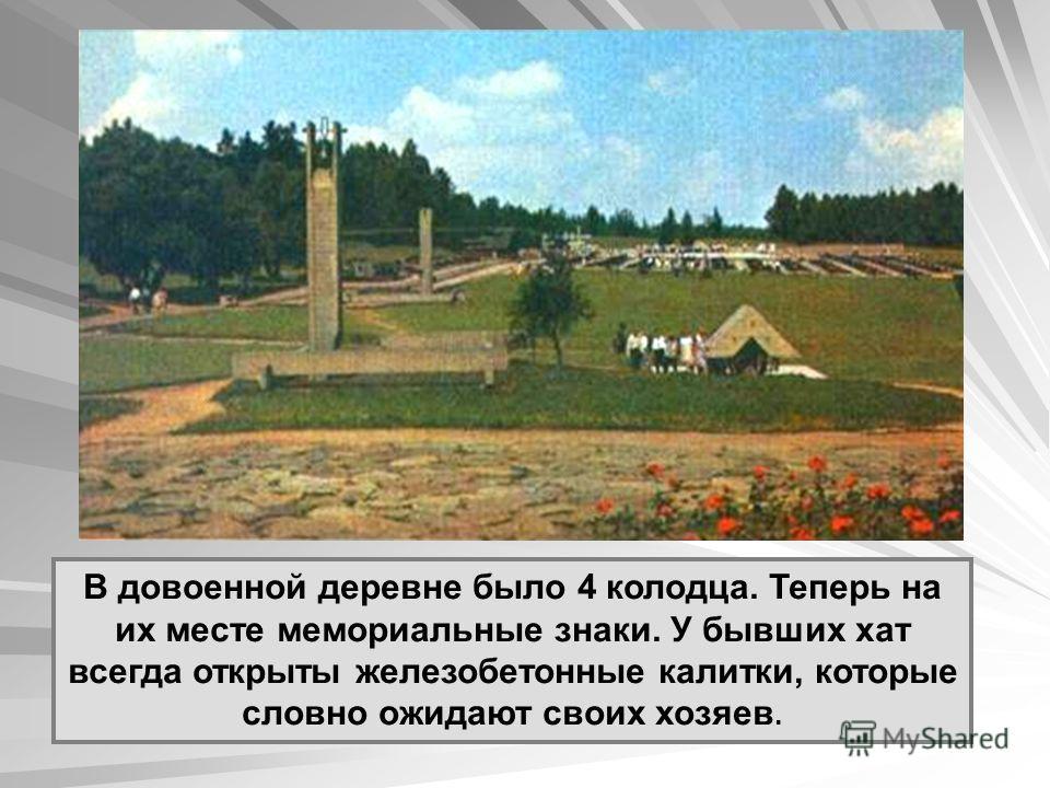 В довоенной деревне было 4 колодца. Теперь на их месте мемориальные знаки. У бывших хат всегда открыты железобетонные калитки, которые словно ожидают своих хозяев.