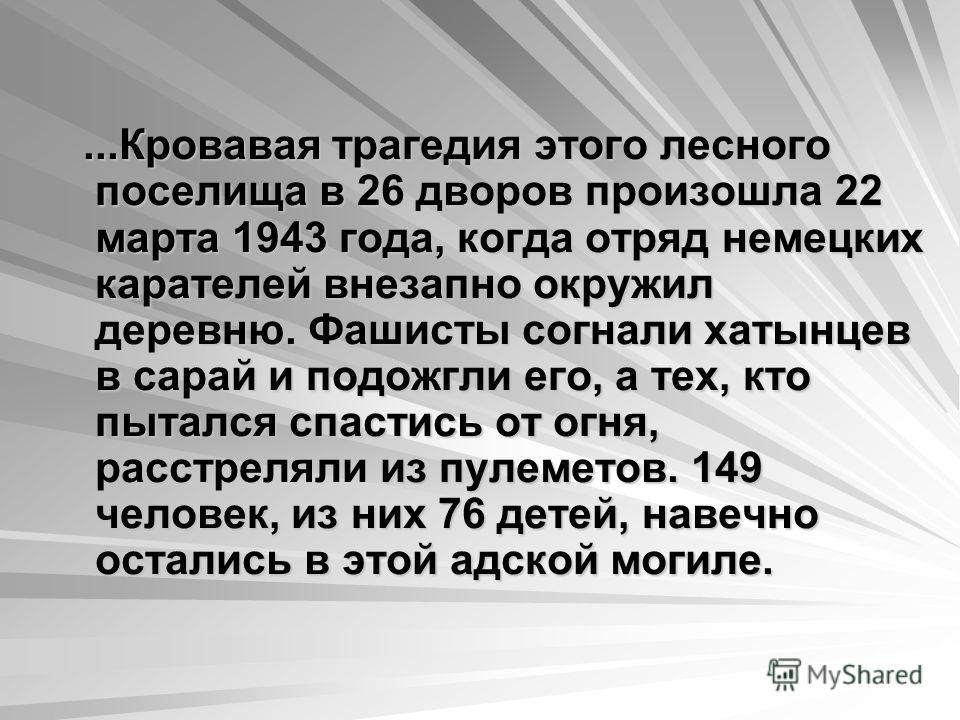 ...Кровавая трагедия этого лесного поселища в 26 дворов произошла 22 марта 1943 года, когда отряд немецких карателей внезапно окружил деревню. Фашисты согнали хатынцев в сарай и подожгли его, а тех, кто пытался спастись от огня, из пулеметов. 149 чел