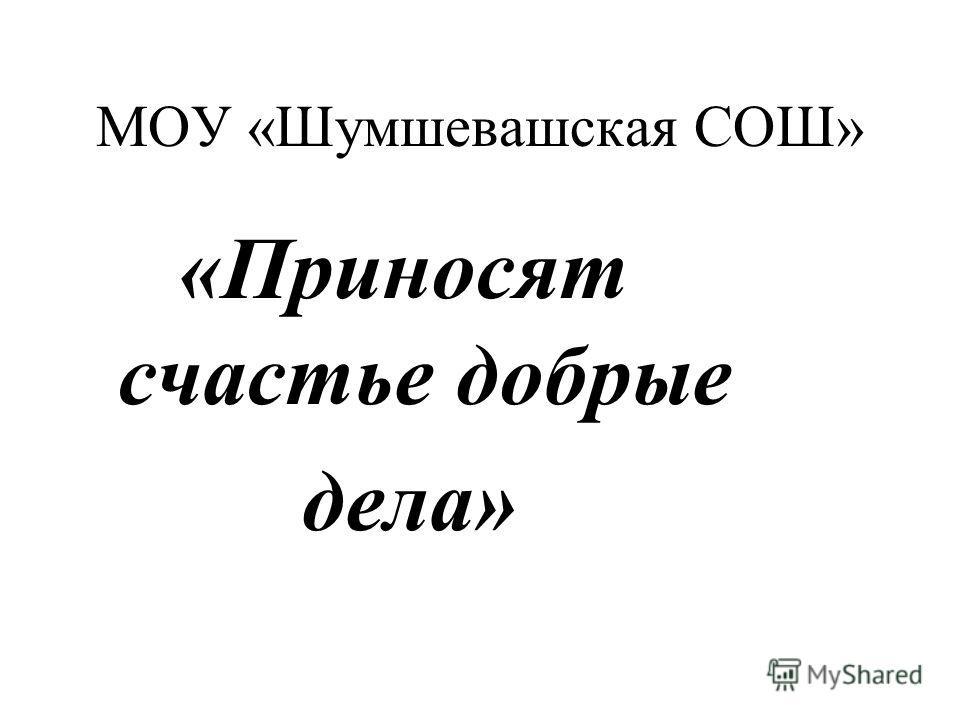 МОУ «Шумшевашская СОШ» «Приносят счастье добрые дела»