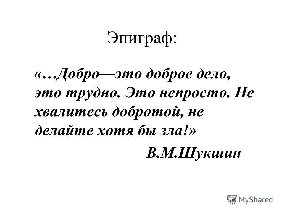 Эпиграф: «…Доброэто доброе дело, это трудно. Это непросто. Не хвалитесь добротой, не делайте хотя бы зла!» В.М.Шукшин
