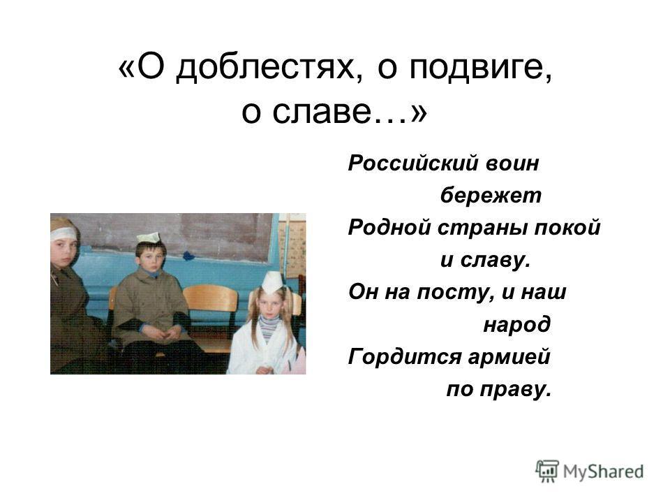 «О доблестях, о подвиге, о славе…» Российский воин бережет Родной страны покой и славу. Он на посту, и наш народ Гордится армией по праву.