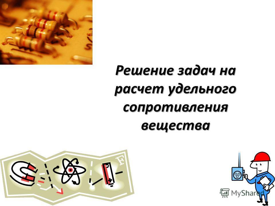 Решение задач на расчет удельного сопротивления вещества