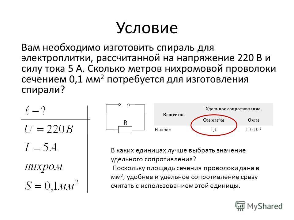 Условие Вам необходимо изготовить спираль для электроплитки, рассчитанной на напряжение 220 В и силу тока 5 А. Сколько метров нихромовой проволоки сечением 0,1 мм 2 потребуется для изготовления спирали? R Вещество Удельное сопротивление, Ом·мм 2 /мОм