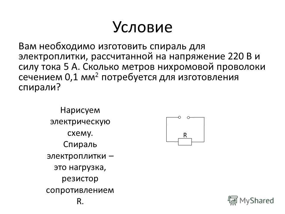 Условие Вам необходимо изготовить спираль для электроплитки, рассчитанной на напряжение 220 В и силу тока 5 А. Сколько метров нихромовой проволоки сечением 0,1 мм 2 потребуется для изготовления спирали? Нарисуем электрическую схему. Спираль электропл