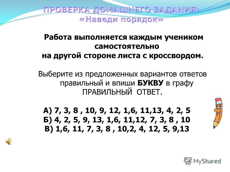 Работа выполняется каждым учеником самостоятельно на другой стороне листа с кроссвордом. Выберите из предложенных вариантов ответов правильный и впиши БУКВУ в графу ПРАВИЛЬНЫЙ ОТВЕТ. А) 7, 3, 8, 10, 9, 12, 1,6, 11,13, 4, 2, 5 Б) 4, 2, 5, 9, 13, 1,6,