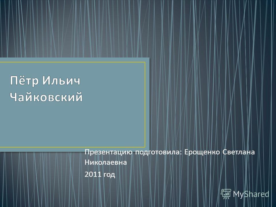 Презентацию подготовила : Ерощенко Светлана Николаевна 2011 год