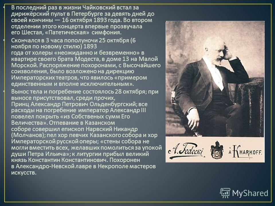 В последний раз в жизни Чайковский встал за дирижёрский пульт в Петербурге за девять дней до своей кончины 16 октября 1893 года. Во втором отделении этого концерта впервые прозвучала его Шестая, « Патетическая » симфония. Скончался в 3 часа пополуноч