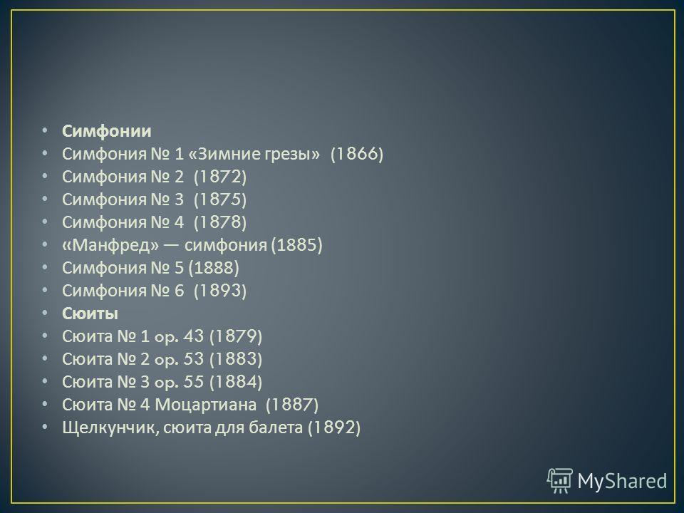 Симфонии Симфония 1 « Зимние грезы » (1866) Симфония 2 (1872) Симфония 3 (1875) Симфония 4 (1878) « Манфред » симфония (1885) Симфония 5 (1888) Симфония 6 (1893) Сюиты Сюита 1 op. 43 (1879) Сюита 2 op. 53 (1883) Сюита 3 op. 55 (1884) Сюита 4 Моцартиа