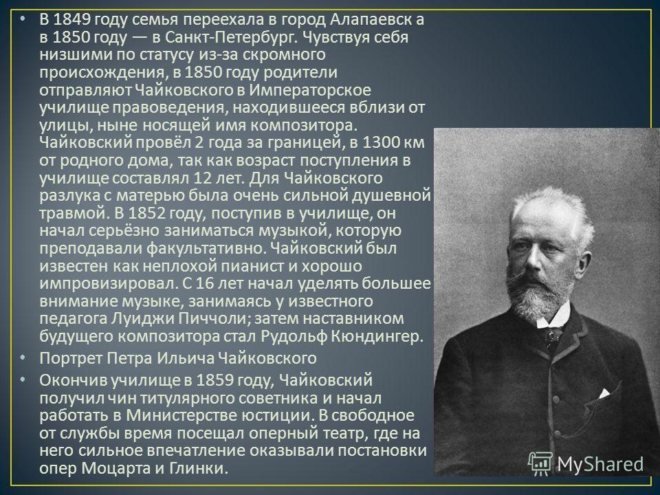 В 1849 году семья переехала в город Алапаевск а в 1850 году в Санкт - Петербург. Чувствуя себя низшими по статусу из - за скромного происхождения, в 1850 году родители отправляют Чайковского в Императорское училище правоведения, находившееся вблизи о