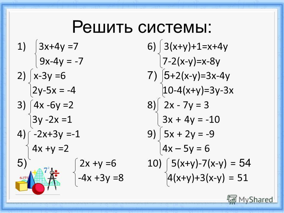 Решить системы: 1) 3х+4у =7 9х-4у = -7 2)х-3у =6 2у-5х = -4 3)4х -6у =2 3у -2х =1 4)-2х+3у =-1 4х +у =2 5) 2х +у =6 -4х +3у =8 6)3(х+у)+1=х+4у 7-2(х-у)=х-8у 7)5 +2(х-у)=3х-4у 10-4(х+у)=3у-3х 8)2х - 7у = 3 3х + 4у = -10 9)5х + 2у = -9 4х – 5у = 6 10)