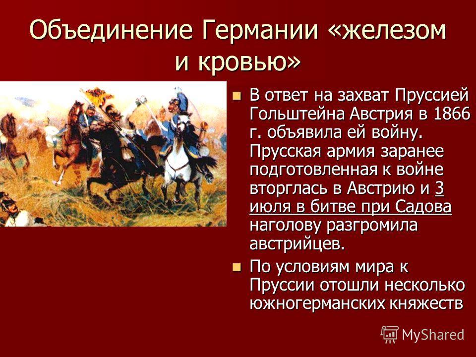 Объединение Германии «железом и кровью» В ответ на захват Пруссией Гольштейна Австрия в 1866 г. объявила ей войну. Прусская армия заранее подготовленная к войне вторглась в Австрию и 3 июля в битве при Садова наголову разгромила австрийцев. В ответ н