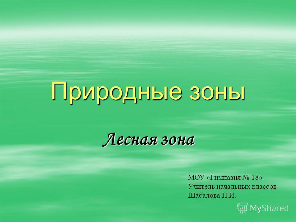 Природные зоны Лесная зона МОУ «Гимназия 18» Учитель начальных классов Шабалова Н.И.