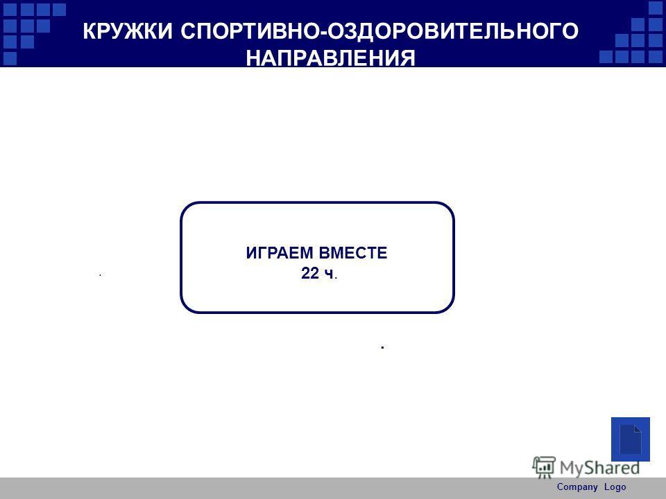 Company Logo КРУЖКИ СПОРТИВНО-ОЗДОРОВИТЕЛЬНОГО НАПРАВЛЕНИЯ.. ИГРАЕМ ВМЕСТЕ 22 ч.